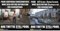 (GC): POOR SOUTHERN CONSERVATIVES POOR African-Americans  HAVE BEEN VOTING REPUBLICAN  HAVE BEEN VOTING Democrat  FOR GENERATIONS  FOR GENERATIONS  AND THEY RESTILL POOR. AND THEY'RE STILL POOR.  OCCUPY  DEMocRATs Logic  OCCUPY  DEMOCRATS (GC)
