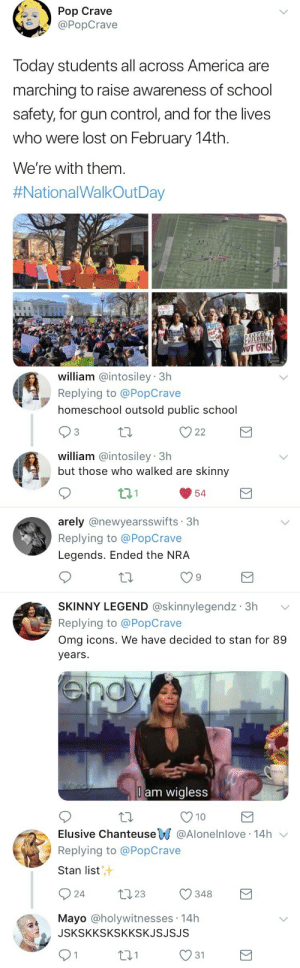 Stan twitter is UNIFIED.: Pop Crave  aPopCrave  Today students all across America are  marching to raise awareness of school  safety, for gun control, and for the lives  who were lost on February 14th.  We're with them.  #NationalWalkOutDay  UNS  WOT GUNS   william @intosiley 3h  Replying to @PopCrave  homeschool outsold public school  3  william @intosiley 3h  but those who walked are skinny  t1.1  54   arely @newyearsswifts 3h  Replying to @PopCrave  Legends. Ended the NRA  9  SKINNY LEGEND @skinnylegendz 3h  Replying to @PopCrave  Omg icons. We have decided to stan for 89  years  l am wigless  10   Elusive ChanteuseW @Aloneinlove-14h ﹀  Replying to @PopCrave  Stan list  汁  24 23 348  Mayo @holywitnesses 14h  JSKSKKSKSKKSKJSJSJS  1  t31  O 31 Stan twitter is UNIFIED.