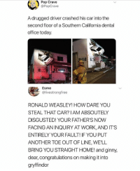 @pubity was voted 'best meme account on Instagram' 😂: Pop Crave  @PopCrave  A drugged driver crashed his car into the  second floor of a Southern California dental  office today.  Esme  @livestrongfree  RONALD WEASLEY! HOW DARE YOU  STEAL THAT CAR? IAM ABSOUTELY  DISGUSTED! YOUR FATHER'S NOW  FACING AN INQUIRY AT WORK, AND IT'S  ENTIRELY YOUR FAULT! IF YOU PUT  ANOTHER TOE OUT OF LINE, WELL  BRING YOU STRAIGHT HOME! and ginny,  dear, congratulations on making it into  gryffindor @pubity was voted 'best meme account on Instagram' 😂