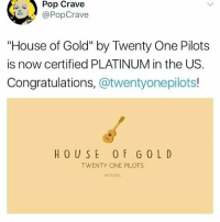 "YES -chelsea: Pop Crave  @PopCrave  ""House of Gold"" by Twenty One Pilots  is now certified PLATINUM in the US.  Congratulations, @twentyonepilots!  HOUSE 0 F GOLD  TWENTY ONE PILOTS  VESSEL YES -chelsea"