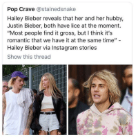 "Instagram, Justin Bieber, and Memes: Pop Crave @stainedsnake  Hailey Bieber reveals that her and her hubby,  Justin Bieber, both have lice at the moment.  ""Most people find it gross, but I think it's  romantic that we have it at the same time""  Hailey Bieber via Instagram stories  Show this thread 😍😍😍😍romantic 🥰🥰🥰🥰🥰🥰🥰🤤"