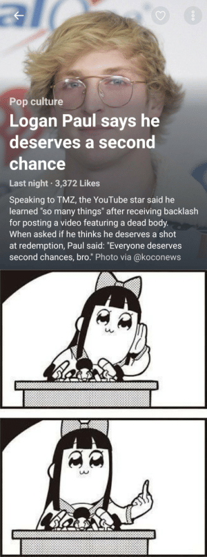 "humble-bboy:  From:  (@lunarstrikes) on Twitter.: Pop culture  Logan Paul says he  deserves a second  chance  Last night 3,372 Likes  Speaking to TMZ, the YouTube star said he  learned ""so many things"" after receiving backlash  for posting a video featuring a dead body.  When asked if he thinks he deserves a shot  at redemption, Paul said: ""Everyone deserves  second chances, bro."" Photo via @koconews   u.  LAD humble-bboy:  From:  (@lunarstrikes) on Twitter."