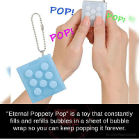 "pop it: POP!  ""Eternal Poppety Pop"" is a toy that constantly  fills and refills bubbles in a sheet of bubble  wrap so you can keep popping it forever.  fb.com/facts Weird"