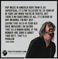 Dave Grohl, Memes, and Traffic: POP MUSIC IN AMERICA RIGHT NOW IS SO  SUPERFICIAL. IT'S FUN TO LISTEN TO. TO TURN UP  IN YOUR CAR WHEN YOU RE IN TRAFFIC, BUT  THERE'S NO SUBSTANCE AT ALL. IT'S DEVOID OF  ANY MEANING. M NOT JUST  SAYING THAT AS A 45 YEAR OLD  ROCK MUSICIAN. I'M SAYING  THAT AS A HUMAN BEING. F THE  NUMBER-ONE SONG IS ABOUT  YOUR BUTT, THAT'S A  PROBLEM  DAVE GROHL  KEEP YOUR MIND OPEN