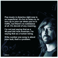 Memes, 🤖, and Pop Music: Pop music in America right now is  so superficial. It's fun to listen to, to  turn up in your car when you're in  traffic, but there's no substance  at all. It's devoid of any meaning.  I'm not just saying that as a  45-year-old rock musician, I'm  saying that as a human being.  If the number one song is about  your butt, that's a problem.  MINDNEASHED