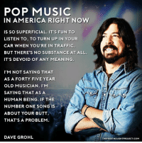 💭 Name one lesser-known Artist-Band that others should check out!!! ✌️ Join Us: @TheFreeThoughtProject 💭 TheFreeThoughtProject Music DaveGrohl 💭 LIKE our Facebook page & Visit our website for more News and Information. Link in Bio... 💭 www.TheFreeThoughtProject.com: POP MUSIC  IN AMERICA RIGHT NOW  IS SO SUPERFICIAL. IT'S FUN TO  LISTEN TO, TO TURN UP IN YOUR  CAR WHEN YOU'RE IN TRAFFIC,  BUT THERE'S NO SUBSTANCE AT ALL.  IT'S DEVOID OF ANY MEANING  I'M NOT SAYING THAT  AS A FORTY FIVE YEAR  OLD MUSICIAN, I'M  SAYING THAT AS A  HUMAN BEING. IF THE  NUMBER ONE SONG IS  ABOUT YOUR BUTT  THAT'S A PROBLEM  DAVE GROHL  THEFREETHOUGHTPROJECT.COM 💭 Name one lesser-known Artist-Band that others should check out!!! ✌️ Join Us: @TheFreeThoughtProject 💭 TheFreeThoughtProject Music DaveGrohl 💭 LIKE our Facebook page & Visit our website for more News and Information. Link in Bio... 💭 www.TheFreeThoughtProject.com