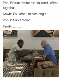 Basketball, Nba, and Pop: Pop: Picture this for me. You and LeBron  together.  Kawhi: Ok. Yeah. I'm picturing it.  Pop: In San Antonic  Kawhi Need Kawhi on Spurs no matter what😂 nba nbamemes spurs draftday Via @thebruhreport
