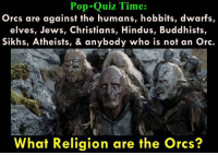 ^^: Pop-Quiz Time:  Orcs are against the humans, hobbits, dwarfs  elves, Jews, Christians, Hindus, Buddhists,  Sikhs, Atheists, & anybody who is not an Orc.  What Religion are the orcs? ^^