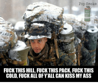 Ass, Memes, and Pop: Pop Smoke  M18  SMOKE  RED  FUCK THIS HILL, FUCK THIS PACK, FUCK THIS  COLD, FUCK ALL OFY ALL CAN KISS MY ASS The look on his face says it all, and I can't blame him.