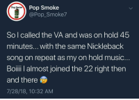 Memes, Music, and Pop: Pop Smoke  @Pop_Smoke7  Pop Smoke  M18  So l called the VA and was on hold 45  minutes... with the same Nickleback  song on repeat as my on hold music  Boiii I almost joined the 22 right then  and there  7/28/18, 10:32 AM VA out here torturing Veterans like this 😤