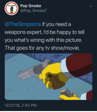Memes, Pop, and Happy: Pop Smoke  @Pop_Smoke7  Pop  Smoke  M18  @TheSimpsons if you need a  weapons expert, I'd be happy to tell  you what's wrong with this picture  That goes for any tv show/movie.  12/21/18, 2:42 PM What does Hollywood get wrong the most? What pisses you off?