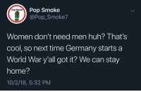 Huh, Memes, and Pop: Pop Smoke  @Pop_Smoke7  Pop Smoke  M18  Women don't need men huh? That's  cool, so next time Germany starts a  World War y'all got it? We can stay  home?  10/2/18, 5:32 PM Whoops