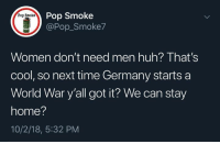 Huh, Memes, and Pop: Pop Smoke  @Pop_Smoke7  Pop Smoke  Women don't need men huh? Ihat'S  cool, so next time Germany starts a  World War y'all got it? We can stay  home?  10/2/18, 5:32 PM Whoops