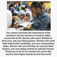 I know I've posted this before, but hear me. Because I'm a man and a Marine infantryman I never have had to justify my service. Yeah I fought in Iraq and Afghanistan, but my accomplishments don't take away from the accomplishments of anyone else's who put their life on hold and swore to protect the country. Men and women that are better than any of us have made the ultimate sacrifice in combat and training. So who are we to harass another and try to invalidate their contribution? Lift up your sisters because they could have done anything else, but chose to answer the call. -Dan: Pop Smoke  You cannot overstate the importance of the  American service woman to women's rights  across the world. Women who aren't allowed to  drive cars, see ours flying planes. Women who must  walk behind their husbands, see ours commanding  ships. Women who are told they are second class  citizens, see ours being revered as national heroes  Thank you to all of our women who serve this  country and inspire women across the world. I know I've posted this before, but hear me. Because I'm a man and a Marine infantryman I never have had to justify my service. Yeah I fought in Iraq and Afghanistan, but my accomplishments don't take away from the accomplishments of anyone else's who put their life on hold and swore to protect the country. Men and women that are better than any of us have made the ultimate sacrifice in combat and training. So who are we to harass another and try to invalidate their contribution? Lift up your sisters because they could have done anything else, but chose to answer the call. -Dan