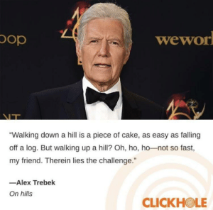 "Alex Trebek, Pop, and Cake: pop  wewor  NT  ""Walking down a hill is a piece of cake, as easy as falling  off a log. But walking up a hill? Oh, ho, ho-not so fast,  my friend. Therein lies the challenge.  -Alex Trebek  On hills  CLICKHOLE me irl"