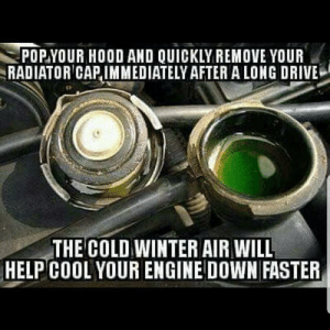Look right in the cap when opening it to check for fluid leaks.: POP.YOUR HOOD AND QUICKLY REMOVE YOUR  RADIATOR CAP,IMMEDIATELY AFTERA LONG DRIVE  THE COLD WINTER AIR WILL  HELP COOL YOUR ENGINE DOWN FASTER Look right in the cap when opening it to check for fluid leaks.