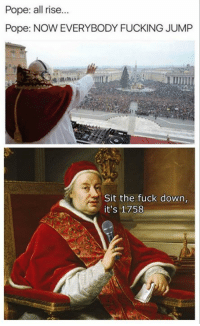 Classical Art, Down, and Downs: Pope: all rise...  Pope: NOW EVERYBODY FUCKING JUMP  Sit the fuck down,  it's 1758