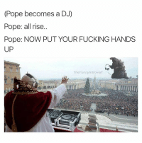 Lmao I love this so much: (Pope becomes a DJ)  Pope: all rise.  Pope: NOW PUT YOUR FUCKING HANDS  UP  The Funny Introvert Lmao I love this so much