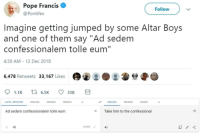 """Pope Francis, Spanish, and Pope Francis: Pope Francis  Follow  @Pontifex  Imagine getting jumped by some Altar Boys  and one of them say """"Ad sedem  confessionalem tolle eum""""  4:30 AM 12 Dec 2018  6,478 Retweets 33,167 Likes  LATIN-DETECTED  ENGLISH  SPANISH  FRENCH  ENGLISH  SPANISH  ARABIC  Ad sedem confessionalem tolle eum  Take him to the confessional  4)  33/5000"""
