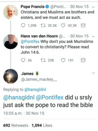 Pope Francis, Bible, and Pope Francis: Pope Francis @Ponti.. 30 Nov 15  Christians and Muslims are brothers and  sisters, and we must act as such.  1,398 30.3K 43.3K  Hans van den Hoorn @.... 30 Nov 15  @Pontifex Why don't you ask Mumslims  to convert to christianity? Please read  John 14:6  36 t238 191  James  @James_mackey  Replying to @hansgldnl  @hansgldnl @Pontifex did u srsly  just ask the pope to read the bible  10:05 a.m. 30 Nov 15  692 Retweets 1,094 Likes me irl