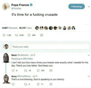 Lets go boys!: Pope Francis  @Pontifex  Following  It's time for a fucking crusade  9,587 Retweets 45,737 Likes  e:A  e  Tweet your reply  Mark @watrewks Jul 5  Replying to @Pontifex  I can't tell you how many times your tweets were exactly what I needed for the  day. Thank you holy father. God bless you  8  404  Anny @AnnyMancy Jul 5  That's a true blessing, God is speaking to you directly Lets go boys!