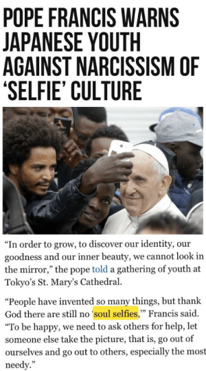 """God, Pope Francis, and Selfie: POPE FRANCIS WARNS  JAPANESE YOUTH  AGAINST NARCISSISM OF  SELFIE' CULTURE  """"In order to grow, to discover our identity, our  goodness and our inner beauty, we cannot look in  the mirror,"""" the pope told a gathering of youth at  Tokyo's St. Mary's Cathedral  """"People have invented so many things, but thank  God there are still no soul selfies,"""" Francis said  """"To be happy, we need to ask others for help, let  someone else take the picture, that is, go out of  go out to others, especially the most  ourselves and  needy."""" me_irl"""