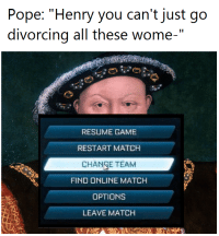 "Meme, Pope Francis, and Game: Pope: ""Henry you can't just go  divorcing all these wome-  RESUME GAME  RESTART MATCH  CHAN E TEAM  FIND ONLINE MATCH  OPTIONS  LEAVE MATCH <p>A meme with restricted applications, but surely it has niche potential in such a saturated market? via /r/MemeEconomy <a href=""http://ift.tt/2y4cFeF"">http://ift.tt/2y4cFeF</a></p>"