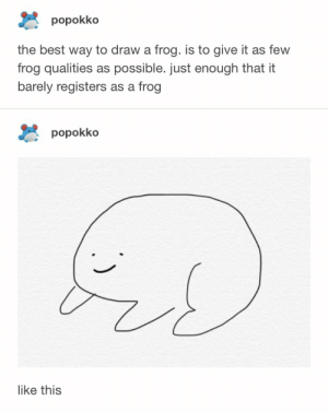 Best, Frog, and This: popokko  the best way to draw a frog. is to give it as few  frog qualities as possible. just enough that it  barely registers as a frog  popokko  like this freg