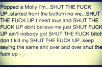 Bitch, Fucking, and Love: Popped a Molly I'm...SHUT THE FUCK  UP..started from the bottom no we...SHUT  THE FUCK UP I need love and SHUT THE  FUCK UP dont believe me just SHUT FUCK  UP ain't nobody got SHUT THE FUCK bitch  don't kill my SHUT THE FUCK UP..keep  saying the same shit over and over shut the  fuck up - Like Fuck the Fucking Cheaters for more  !!