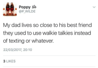 "Best Friend, Dad, and Texting: Poppy 3o  @P_WILDE  My dad lives so close to his best friend  they used to use walkie talkies instead  of texting or whatever.  22/03/2017, 20:10  3 LIKES <p>I hope I have a friendship like this when I'm older via /r/wholesomememes <a href=""http://ift.tt/2muJWuq"">http://ift.tt/2muJWuq</a></p>"