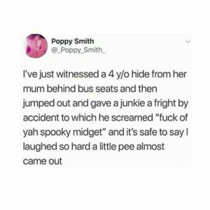 "Yah, Fuck, and Spooky: Poppy Smith  @ Poppy_Smith  I've just witnessed a 4 y/o hide from her  mum behind bus seats and then  jumped out and gave a junkie a fright by  accident to which he screamed ""fuck of  yah spooky midget"" and it's safe to say l  laughed so hard a little pee almost  came out meirl"