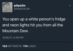 Mountain Dew, White, and All The: popsOn  @theEvilL3ft  You open up a white person's fridge  and neon lights hit you from all the  Mountain Dew.  3/26/17, 4:29 PM  164 RETWEETS 174 LIKES Way too bright