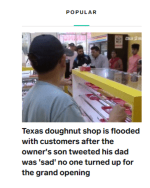 Click, Dad, and Texas: POPULAR  Click 2H  Texas doughnut shop is flooded  with customers after the  owner's son tweeted his dad  was 'sad' no one turned up for  the grand opening He must have been dough-lighted.
