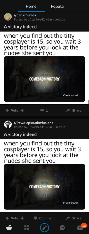 Nudes, Home, and Indeed: Popular  Home  r/dankmemes  Posted by u/twinhead1 6m i.redd.it  A victory indeed  when vou find out the titty  cosplayer is 15, so you wait 3  years before you look at the  nudes she sent vou  COMEBACK VICTORY  TDM-BOMB  RANKED  u/ twinheads 1  ↑ Vote  Share  r/PewdiepieSubmissions  Posted by u/twinhead1-6m·i.redd.it  A victory indeed  when vou find out the titty  cosplayer is 15, so you wait 3  years before you look at the  nudes she sent vou  COMEBACK VICTORY  TDM-BOMB  RANKED  u/ twinheads 1  Comment  Vote  Share  18 Had exactly this in my feed