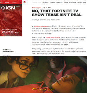 Disney, Fake, and God: = .  Popular now Reviews Videos Features News Previews Movies & TV  Search  Topics  IGN  NORDIC  Battle Royale / July 18, 2018  NO, THAT FORTNITE TV  SHOW TEASE ISN'T REAL  Always check the account!  BY MICHAEL KOCZWARA A Disney XD parody account tweeted the  fake announcement of a Fortnite TV show leading many to believe  3 Best Weapons for  New Players in  Monster Hunter World  a show is in the works, but don't get too excited -- the  announcement isn't real.  Even though the tweet was simple, it was enough to have it shared  a few thousand times on Twitter. The fake announcement stated  the show would premiere on August 12, 2019 and teased  upcoming sneak peeks throughout the week.  The parody account goes by the Twitter handle @DisnayXD and  Red Dead  even uses a globe icon at the end of the username to trick careless  Redemption 2  users into thinking it's a verified account.  Fallout Z6.  Oh thank god! Good news guys!