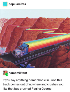 Tumblr, Say Anything..., and Pride: POPULAR  popularsizes  homomilitant  if you say anything homophobic in June this  truck comes out of nowhere and crushes you  like that bus crushed Regina George BEEP BEEP PRIDE MONTH BETCHES