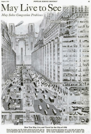 scifiseries:  New York in 1950 as imagined in 1925: POPULAR SCIENCE MONTHLY  41  August, 1925  May Live to See  May Solve Congestion Problems  LIVING QUARTERS AND  PLAYGROUNDS  AIRCRAPT LANDING FIELDS  SCHOOLS  OFFICES  LEVEL FOR  PEDESTRIANS  RESTAURANTS  SLOW MOTOR  TRAFFIC  FAST MOTOR  TRAFFIC  GARAGES  SPIRAL  ESCALATORS  ELECTRIC  TRAINS  FREIGHT TUBES  How You May Live and Travel in the City of 1950  Future city streets, says Mr. Corbett, will be in four levels: The top  level for pedestrians; the next lower level for slow motor traffic: the  next for fast motor traffie, and the lowest for electric trains. Great  blocks of terraced skyscrapers half a mile high will hoase offices  chools, homes, and playgrounds in successive levels, while the roofs  will be aireraft landing-fields, according to the architect's plan  L  ERLEELELEBL EEE  RAMP scifiseries:  New York in 1950 as imagined in 1925