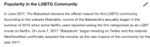 "skcuhswa: kimkardasihan:  dontyoufourcheddarboutme:  The babadook is now an official gay icon, I couldn't be happier. the b in lgbt does stand for babadook after all  when will the bisexual erasure end    You guys never learn the B stands for bye bye man who is bisexual and in love with the babadook : Popularity in the LGBTQ Community  In June 2017, The Babadook became the official mascot for the LGBTQ community.  According to the website Mashable, rumors of the Babadook's sexuality began in the  summer of 2016 when some Netflix users reported seeing the film categorized as an LGBT  movie on Netflix. On June 7, 2017 ""Babadook"" began trending on Twitter and the website  NewNow/Next unofficialy adopted the monster as the wot of the community for the  year 2017. skcuhswa: kimkardasihan:  dontyoufourcheddarboutme:  The babadook is now an official gay icon, I couldn't be happier. the b in lgbt does stand for babadook after all  when will the bisexual erasure end    You guys never learn the B stands for bye bye man who is bisexual and in love with the babadook"