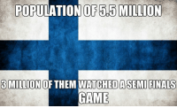 Finals, Semi, and Them: POPULATION OF 55 MILLION  3 MILLION  OF THEM WATCHED A SEMI FINALS  CAME