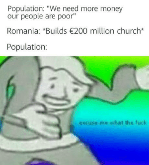 "Priorities first: Population: ""We need more money  our people are poor""  Romania: *Builds 200 million church*  Population  excuse me what the fuck Priorities first"