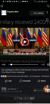 Jay, Money, and News: Populist Wire  FOLLOWING:  Hillary recieved $400m  HELSINKI  6:42pm  OIL  BREAKING  NEWS  68.15  2.86 40  V BREAKING  PUTIN: ALLEGATIONS OF MEDDLING  PUTIN: ALLEGATIONS OF MEDDLING  ARE COMPLETE NONSENSE  FOX  RUS 2X 1678.75 8.33 OIL 68.15 2.86 GOLD 1238.902.30  From Russians during the election  -1:07  0:08  Our intelligence officer took Russian money and funneled  it to Hillary Clinon campaign  @「O David Gummo and 584 others  62 Comments 1.3K Shares  b Like Comment  Share  Jay Shetty  Apr 17 at 10:00.  FOLLOW  LETTING GO IS NOT  WEAKNESS