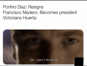 History, President, and Believe: Porfirio Díaz: Resigns  Francisco Madero: Becomes president  Victoriano Huerta:  Oh, I don't think so. The shortest presidency is in here somewhere I believe.