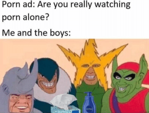 Being Alone, Squad, and Porn: Porn ad: Are you really watching  porn alone?  Me and the boys:  MIVLA SQUAD