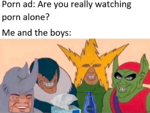 Being Alone, Click, and Porn: Porn ad: Are you really watching  porn alone?  Me and the boys:  HIVEA Single woman found 3 miles away! Click now to learn more.