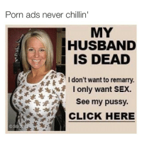 savages: Porn ads never chillin  MY  HUSBAND  IS DEAD  I don't want to remarry  I only want SEX.  See my pussy.  CLICK HERE savages