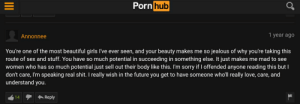 So nice, I love him: Porn hub  1 year ago  Annonnee  You're one of the most beautiful girls l've ever seen, and your beauty makes me so jealous of why you're taking this  route of sex and stuff. You have so much potential in succeeding in something else. It just makes me mad to see  women who has so much potential just sell out their body like this. I'm sorry if I offended anyone reading this but I  don't care, I'm speaking real shit. I really wish in the future you get to have someone who'll really love, care, and  understand you.  A Reply  14 So nice, I love him