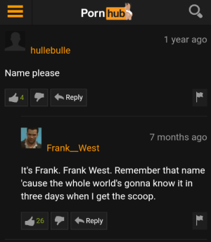 Name's Frank West: Porn hub  1 year ago  hullebulle  Name please  Reply  4  7 months ago  Frank_West  It's Frank. Frank West. Remember that name  cause the whole world's gonna know it in  three days when I get the scoop.  Reply  26 Name's Frank West