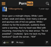 "Porn Hub, Xxx, and Free: Porn  hub  10ftlongshlong  1 year ago  Once upon a midnight dreary, While l porn  surfed, weak and weary, Over many a strange  and spurious site of hot xxx galore. While i  clicked my fav'rite bookmark, suddenly there  came a warning, And my heart was filled with  mourning, mourning for my dear amour, Tis not  possible!"", I muttered, ""give me back my free  hardcore!"" Quoth the server...""404""  600Reply <p>PoemHub 💦</p>"