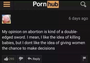Feminism, Porn Hub, and Abortion: Porn hub  6 days ago  My opinion on abortion is kind of a double-  edged sword. I mean, I like the idea of killing  babies, but I dont like the idea of giving women  the chance to make decisions  295Reply Feminism🤔