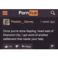 Preston Garvey: Porn  hub  a  Preston Garvey 1 week ago  Once you're done fapping, head east of  Diamond City. I got word of another  settlement that needs your help.  538 Reply